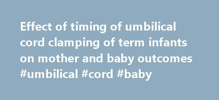 Effect of timing of umbilical cord clamping of term infants on mother and baby outcomes #umbilical #cord #baby http://colorado-springs.remmont.com/effect-of-timing-of-umbilical-cord-clamping-of-term-infants-on-mother-and-baby-outcomes-umbilical-cord-baby/  # Effect of timing of umbilical cord clamping of term infants on mother and baby outcomes At the time of birth, the infant is still attached to the mother via the umbilical cord, which is part of the placenta. The infant is usually…