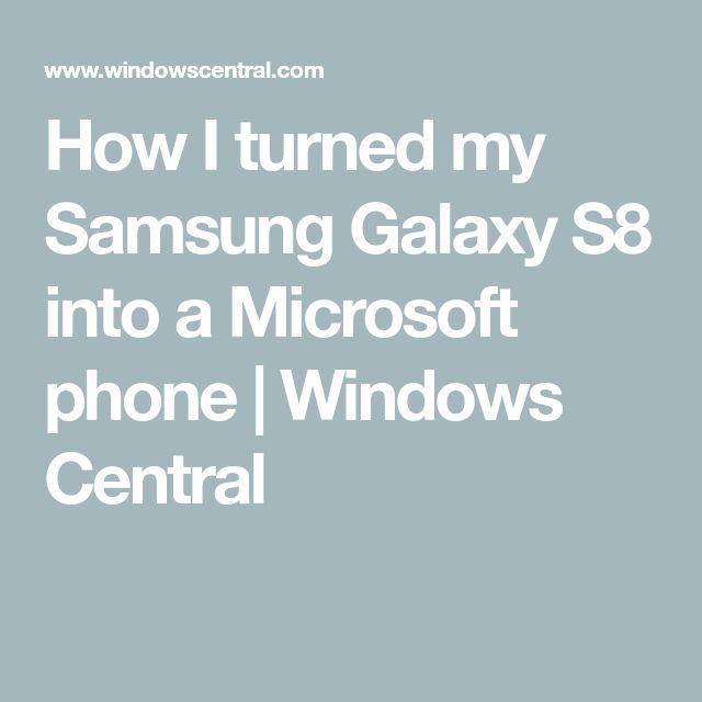 How I turned my Samsung Galaxy S8 into a Microsoft phone | Windows Central