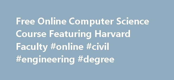 Free Online Computer Science Course Featuring Harvard Faculty #online #civil #engineering #degree http://degree.remmont.com/free-online-computer-science-course-featuring-harvard-faculty-online-civil-engineering-degree/  #computer science # Intensive Introduction to Computer Science Open Learning Course The free video lectures of this course are made available as part of Harvard Extension School's Opening Learning Initiative. About the Course This free online computer science course is…