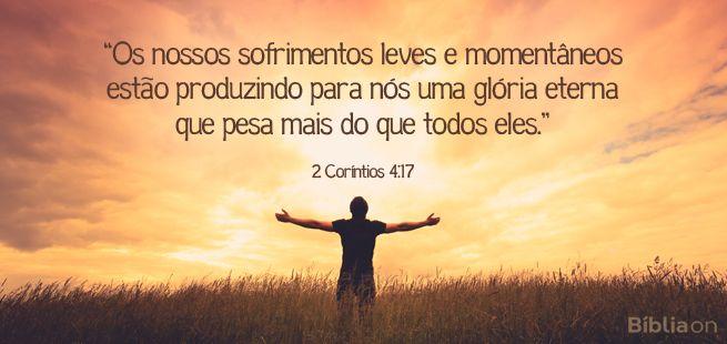 """""""Os nossos sofrimentos leves e momentâneos estão produzindo para nós uma glória eterna que pesa mais do que todos eles."""" 2 Coríntios 4:17"""