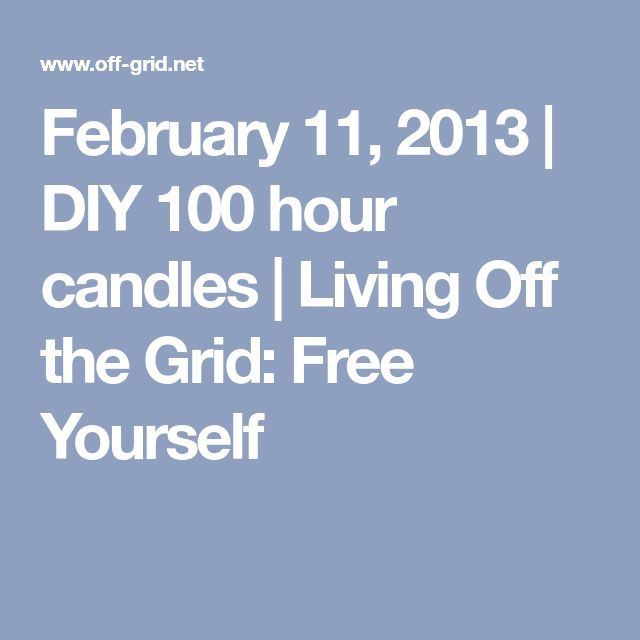 February 11, 2013 | DIY 100 hour candles | Living Off the Grid: Free Yourself