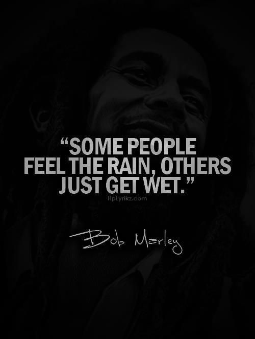 some people feel the rain. others just get wet. #BobMarley