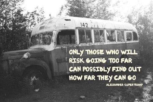 Somente aqueles que correm o risco de ir o mais longe possível são capazes de descobrir o quão longe podem ir. - Alexander Supertramp