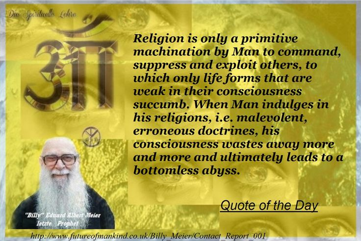 Religion is only a primitive machination by Man to command, suppress and exploit others, to which only life forms that are weak in their consciousness succumb. When Man indulges in his religions, i.e. malevolent, erroneous doctrines, his consciousness wastes away more and more and ultimately leads to a bottomless abyss.    http://www.futureofmankind.co.uk/Billy_Meier/Contact_Report_001    Quote of the Day   Ban-Srut Beam  - Last Prophet - Lineage of Nokodemion