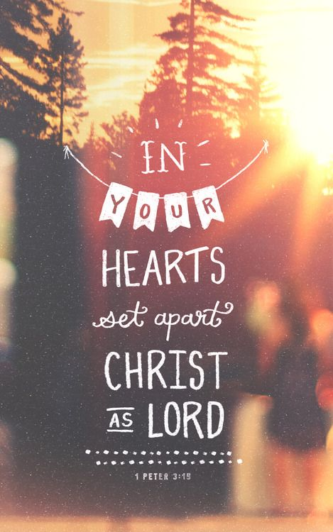 But in your hearts set apart Christ as Lord. Always be prepared to give an answer to everyone who asks you to give the reason for the hope that you have. 1 Peter 3:15 NIV