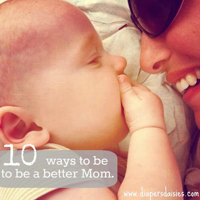 10 Ways to be a better mom every day. Read. Then read again. Repeat every few weeks! :)