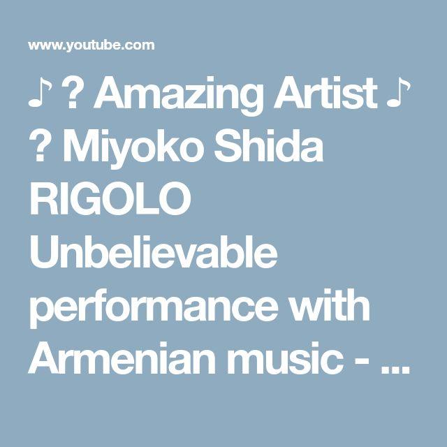 ♪ ♫ Amazing Artist ♪ ♫ Miyoko Shida RIGOLO Unbelievable performance with Armenian music - YouTube