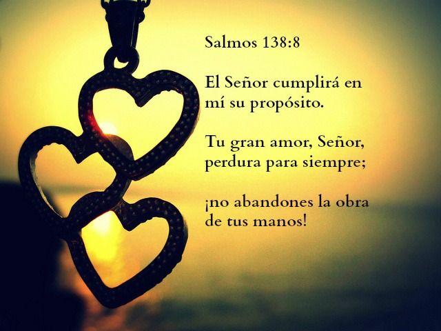 Salmos 138:8 El Señor cumplirá en mí su propósito. Tu gran amor, Señor, perdura para siempre; ¡no abandones la obra de tus manos!
