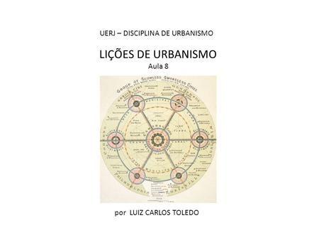 LIÇÕES DE URBANISMO Aula 8 por LUIZ CARLOS TOLEDO UERJ – DISCIPLINA DE URBANISMO.