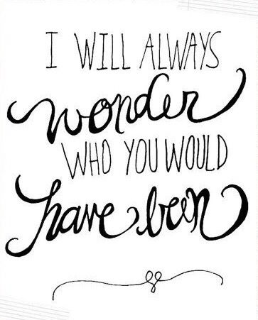 I will always wonder who you would have been. | not a day goes by that I don't think about you.