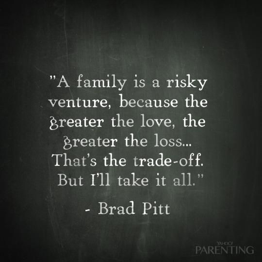 """A family is a risky venture, because the greater the love, the greater the loss... That's the trade-off. But I'll take it all."" -Brad Pitt"