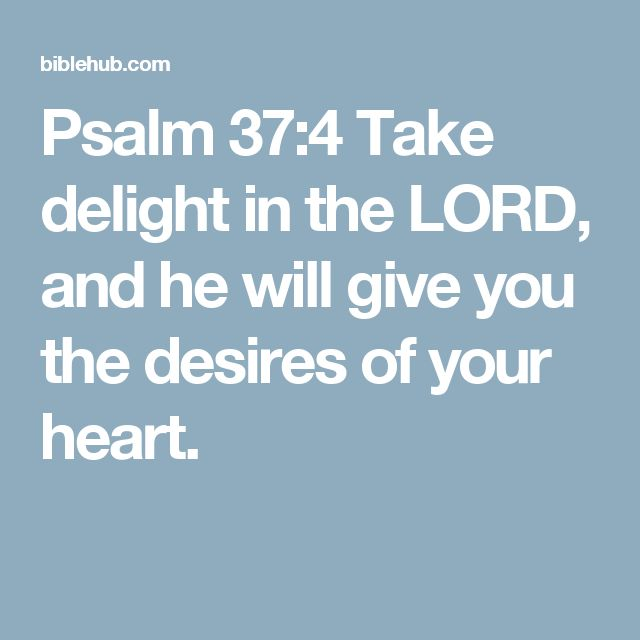 Psalm 37:4 Take delight in the LORD, and he will give you the desires of your heart.