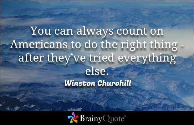You can always count on Americans to do the right thing - after they've tried everything else. - Winston Churchill
