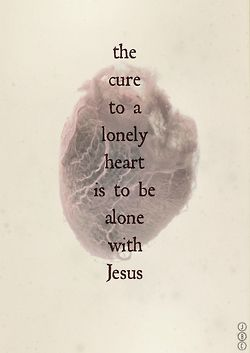 The cure to a lonely heart is to be alone with Jesus - beautiful thought.