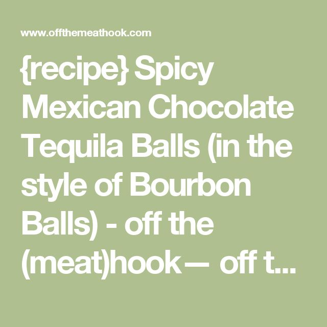 {recipe} Spicy Mexican Chocolate Tequila Balls (in the style of Bourbon Balls) - off the (meat)hook— off the (meat)hook