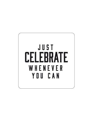 You don't always need a big reason to celebrate, just do it because life is meant to be celebrated.