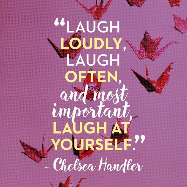 Laugh loudly, laugh often, and most important, laugh at yourself. – Chelsea Handler