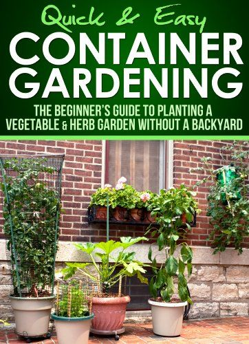 Container Gardening Beginner s Guide to Planting a Ve able or Herb Garden without a Backyard