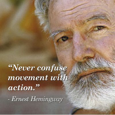 Never confuse movement with action. ~ Ernest Hemingway #WordsToLiveBy