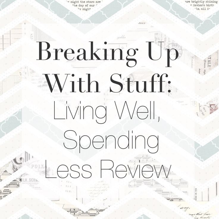 Breaking up with stuff living well spending less review for Minimalist living with less stuff