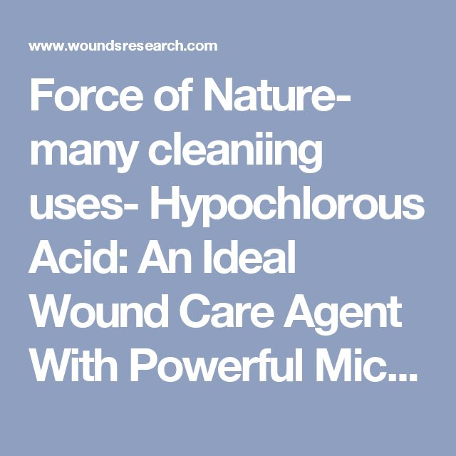 Force of Nature- many cleaniing uses-  Hypochlorous Acid: An Ideal Wound Care Agent With Powerful Microbicidal, Antibiofilm, and Wound Healing Potency | WOUNDS