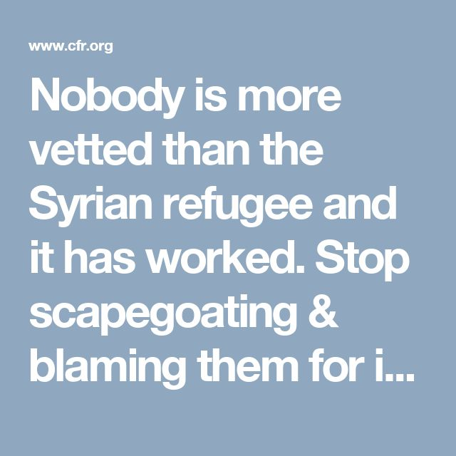 Nobody is more vetted than the Syrian refugee and it has worked. Stop scapegoating & blaming them for issued in the USA that they have nothing to do with. It is hateful, racist fear mongering that is baseless.