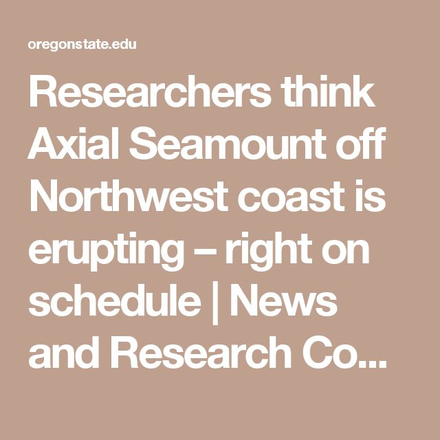 Researchers think Axial Seamount off Northwest coast is erupting – right on schedule | News and Research Communications | Oregon State University