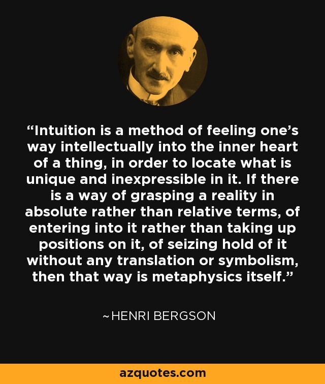 Intuition is a method of feeling one's way intellectually into the inner heart of a thing, in order to locate what is unique and inexpressible in it. If there is a way of grasping a reality in absolute rather than relative terms, of entering into it rather than taking up positions on it, of seizing hold of it without any translation or symbolism, then that way is metaphysics itself. - Henri Bergson