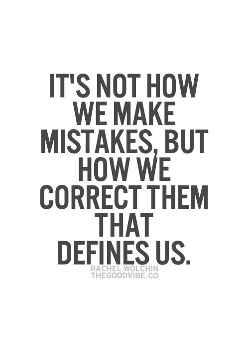 It's not how we make mistakes, but how we correct them that defines us... wise words