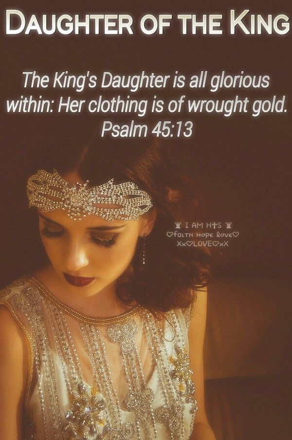 The King's Daughter is all glorious within: Her clothing is of wrought gold. {Psalm 45:13}
