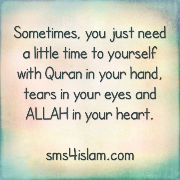 Sometimes, you just need a little time to yourself with Quran in your hand, tears in your eyes and ALLAH in your heart.