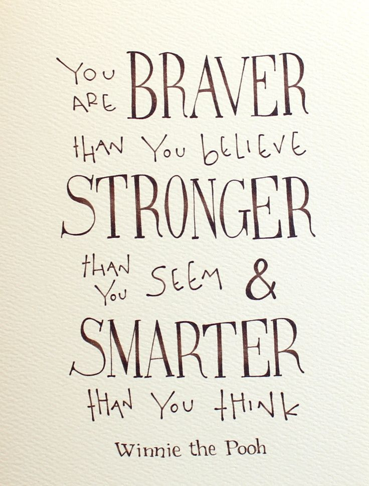 You are braver than you believe, stronger than you seem & smarter than you think