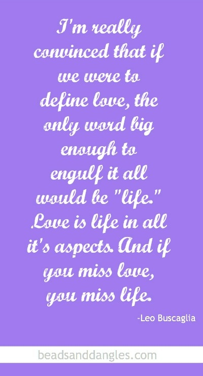"""Love is life in all it's aspects. And if you miss love, you miss life."" ~ Leo Buscaglia"