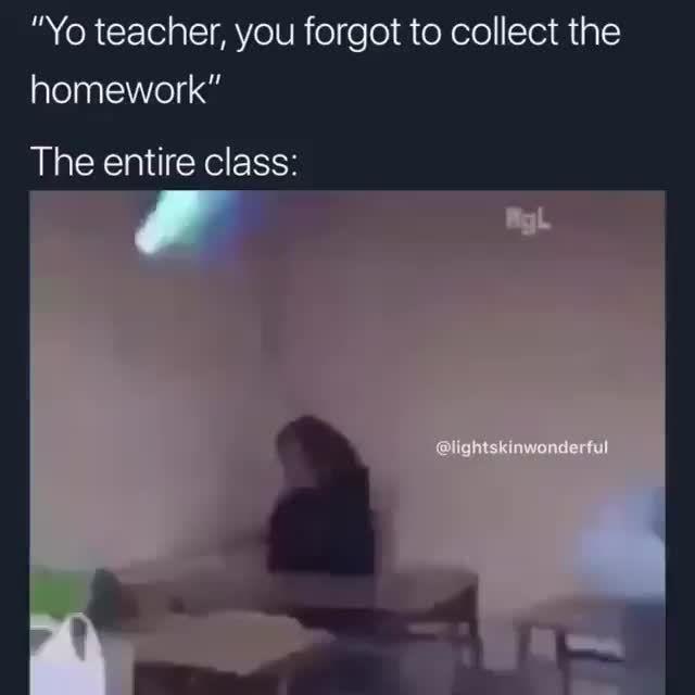 Yo Teacher You Forgot To Collect The Homework Ifunny Funny Memes School Memes Dark Humour Memes
