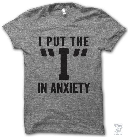 "i put the ""i"" in anxiety."