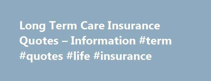 Long Term Care Insurance Quotes – Information #term #quotes #life #insurance http://netherlands.nef2.com/long-term-care-insurance-quotes-information-term-quotes-life-insurance/  # Welcome to LTC.com – The premier Long Term Care insurance information center. We are here to help simplify the process of understanding Long Term Care, and help you decide if Long Term Care insurance is right for you. What is Long Term Care? Long Term Care is assistance for people needing help with everyday…