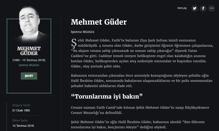 """Mehmet Güder İşletme Müdürü  Şehit Mehmet Güder, Fatih'te bulunan Ziya Şark Sofrası isimli restoranın müdürüydü. 4 torunu olan Güder, darbe girişimini öğrenir öğrenmez çalışanlarına, """"Bu akşam vatana sahip çıkmazsak ne zaman sahip çıkacağız"""" diyerek Vatan Caddesi'ne gitti. Caddeye inmek isteyen helikoptere engel olan kalabalığın arasına katılan Güder, helikopterden açılan ateş nedeniyle omzundan ve başından vuruldu. Güder, olay yerinde şehit oldu."""