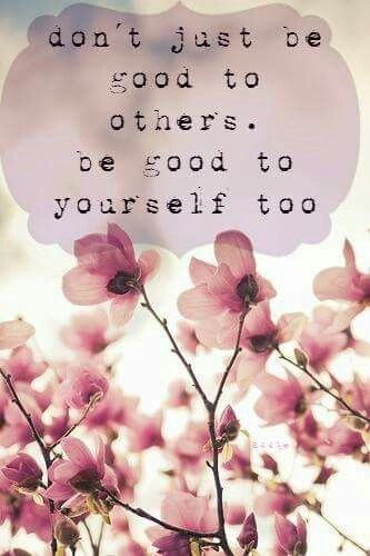 Be good to yourself first. You can't serve others from an empty vessel.