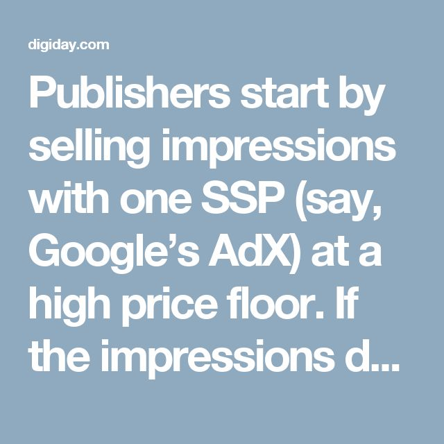 Publishers start by selling impressions with one SSP(say, Google's AdX) at a high price floor. If the impressions don'tget picked up, publisherspush them to second (Rubicon Project) or sometimes third SSPs (PubMatic) at lower price floorsuntil they do