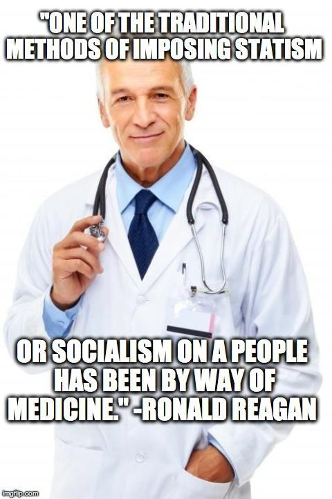 """ONE OF THE TRADITIONAL METHODS OF IMPOSING STATISM OR SOCIALISM ON A PEOPLE HAS BEEN BY WAY OF MEDICINE."" ~ Ronald Reagan"