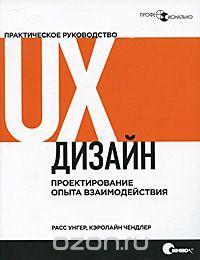 "Книга ""UX-дизайн. Практическое руководство по проектированию опыта взаимодействия"" Расс Унгер, Кэролайн Чендлер - купить на OZON.ru книгу A Project Guide to UX Design: For User Experience Designers in the Field or in the Making UX-дизайн. Практическое руководство по проектированию опыта взаимодействия с доставкой по почте | 978-5-93286-184-4"