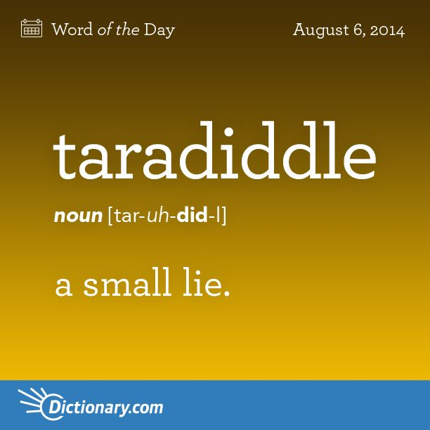 "Dictionary.com's Word of the Day - taradiddle - Informal. a small lie. For example, ""Albeit from me to suppose that there would be any honesty left, as the teradiddle that you wrote into the script, snowballed, gained momentum and became the focus of the movie."""