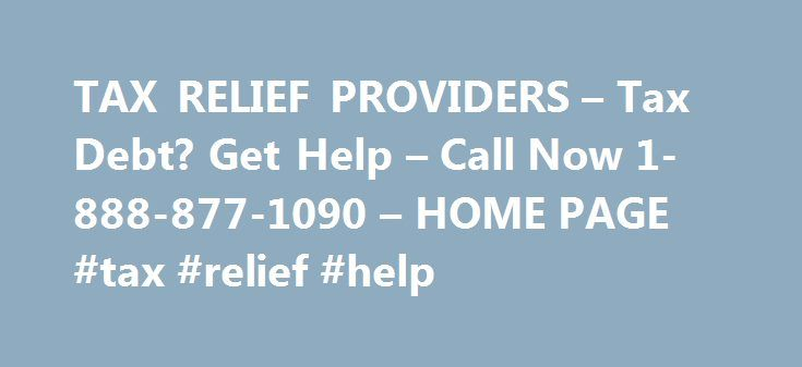 TAX RELIEF PROVIDERS – Tax Debt? Get Help – Call Now 1-888-877-1090 – HOME PAGE #tax #relief #help http://dallas.nef2.com/tax-relief-providers-tax-debt-get-help-call-now-1-888-877-1090-home-page-tax-relief-help/  # Welcome to TAX RELIEF PROVIDERS ! The Tax professionals at Tax Relief Providers will help handle and negotiate your tax debt. Tax Relief Providers has tax professionals such as Enrolled Agents, C.P.As, and Tax Attorneys. They are all waiting eagerly to help handle your IRS Tax…
