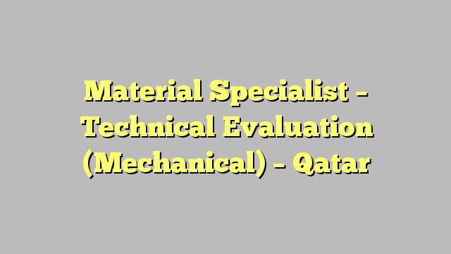 Material Specialist - Technical Evaluation (Mechanical) - Qatar - technical evaluation
