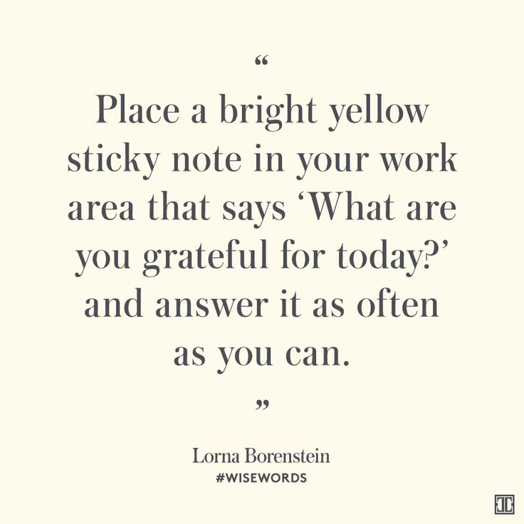 """""""Place a bright yellow sticky note in your work area that says 'What are you grateful for today?' and answer it as often as you can."""" — Lorna Borenstein #WiseWords"""