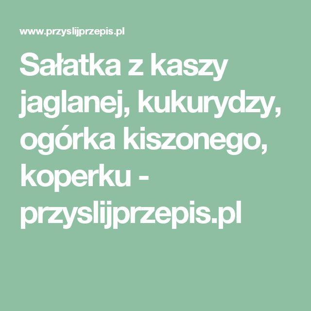 Sałatka z kaszy jaglanej, kukurydzy, ogórka kiszonego, koperku - przyslijprzepis.pl