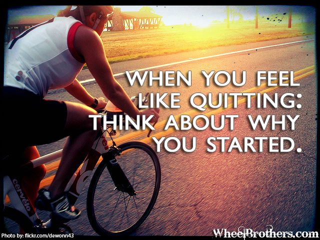 When you feel like quitting: Think about why you started. #quote #motivation #inspirational http://www.wheelbrothers.com/