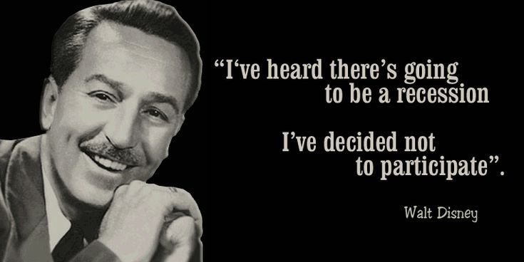"""""""I've heard there's going to be a recession. I've decided not to participate."""" -Walt Disney 