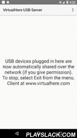 VirtualHere USB Server  Android App - playslack.com ,  The VirtualHere USB Server will turn your Android Phone/Tablet/TV/PC/Shield/Embedded device into a USB Server. ROOT IS NOT REQUIRED, no ads, and it is written as a C native complied binary (not java) for increased performance. It will utilize multiple CPU cores if available and supports all USB transfer modes, control, bulk, interrupt and isochronous.This FREE server will support sharing one (1) USB device at a time. If you want to use…