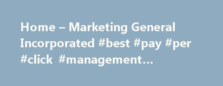 Home – Marketing General Incorporated #best #pay #per #click #management #company http://eritrea.remmont.com/home-marketing-general-incorporated-best-pay-per-click-management-company/  # It is rare to see a single, isolated marketing effort hit the jackpot. It happens, but the odds are in favor of the house. We often see organizations tie their hopes to one beautiful, noble, budget-breaking effort and then end up disappointed in the results. The efforts are often well conceived and expertly…